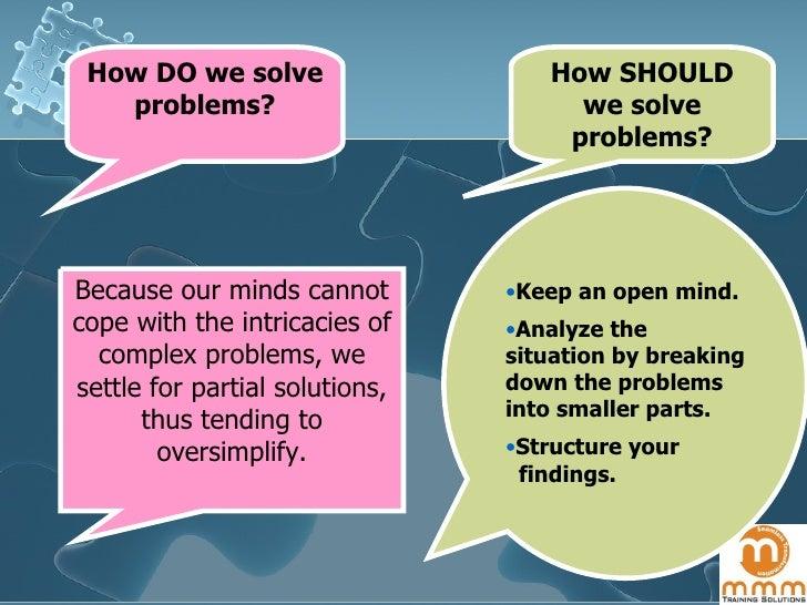 How SHOULD we solve problems? <ul><li>Keep an open mind. </li></ul><ul><li>Analyze the situation by breaking down the prob...