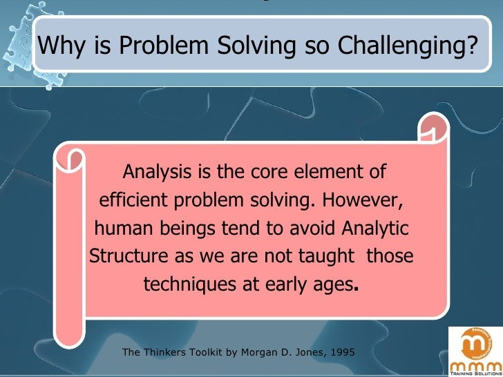 Why is Problem Solving so Challenging? Analysis is the core element of efficient problem solving. However, human beings te...