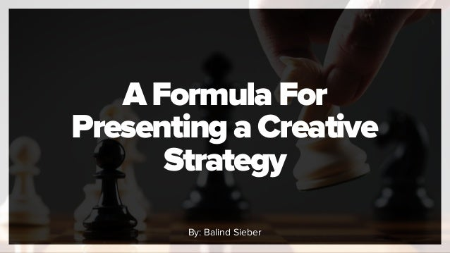 A Formula For Presenting a Creative Strategy By: Balind Sieber