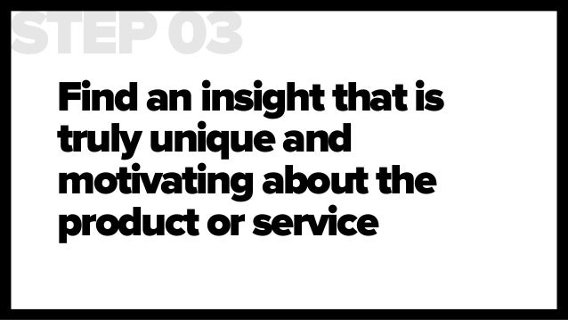 Find an insight that is truly unique and motivating about the product or service STEP 03