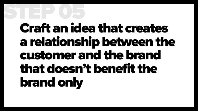 Craft an idea that creates a relationship between the customer and the brand that doesn't benefit the brand only STEP 05