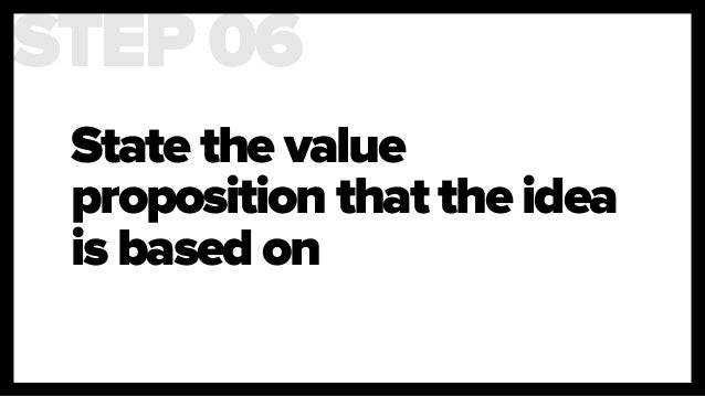 State the value proposition that the idea is based on STEP 06