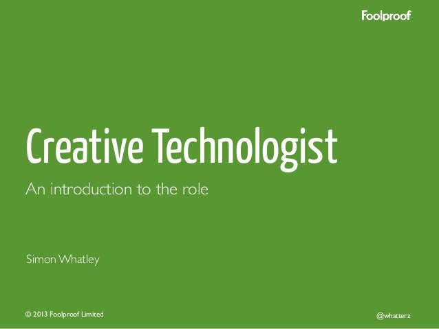 Creative Technologist An introduction to the role	   Simon Whatley	   © 2013 Foolproof Limited	   @whatterz