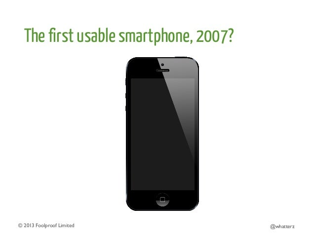 The first usable smartphone, 2007?  © 2013 Foolproof Limited   @whatterz