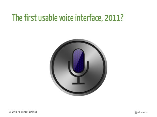 The first usable voice interface, 2011?  © 2013 Foolproof Limited   @whatterz
