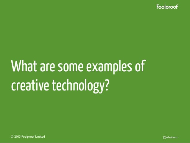 What are some examples of creative technology?  © 2013 Foolproof Limited   @whatterz