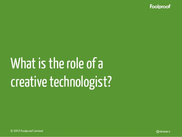 What is the role of a creative technologist?  © 2013 Foolproof Limited   @whatterz