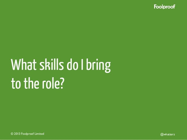 What skills do I bring to the role?  © 2013 Foolproof Limited   @whatterz
