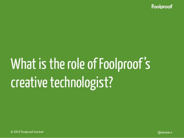 What is the role of Foolproof 's creative technologist?  © 2013 Foolproof Limited   @whatterz
