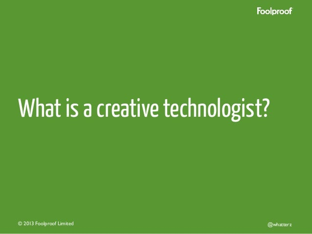 What is a creative technologist?  © 2013 Foolproof Limited   @whatterz