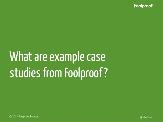What are example case studies from Foolproof ?  © 2013 Foolproof Limited   @whatterz