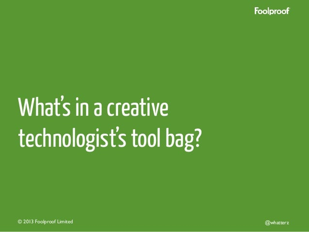 What's in a creative technologist's tool bag?  © 2013 Foolproof Limited   @whatterz