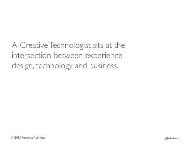 A Creative Technologist sits at the intersection between experience design, technology and business.   © 2013 Foolproof L...