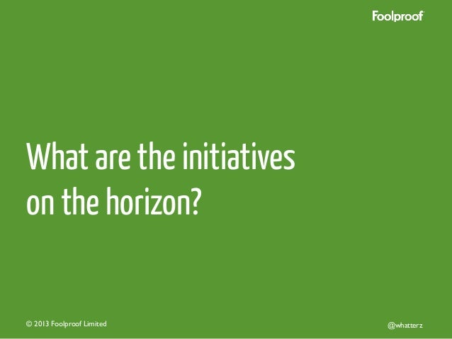 What are the initiatives on the horizon?  © 2013 Foolproof Limited   @whatterz