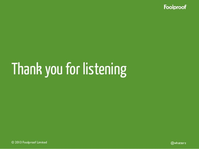 Thank you for listening  © 2013 Foolproof Limited   @whatterz