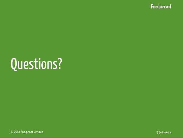 Questions?  © 2013 Foolproof Limited   @whatterz