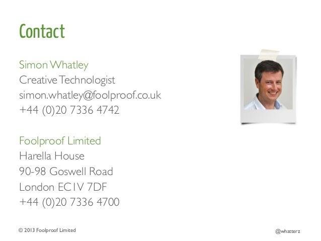 Contact Simon Whatley  Creative Technologist  simon.whatley@foolproof.co.uk  +44 (0)20 7336 4742    Foolproof Limited...