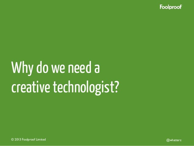 Why do we need a creative technologist?  © 2013 Foolproof Limited   @whatterz
