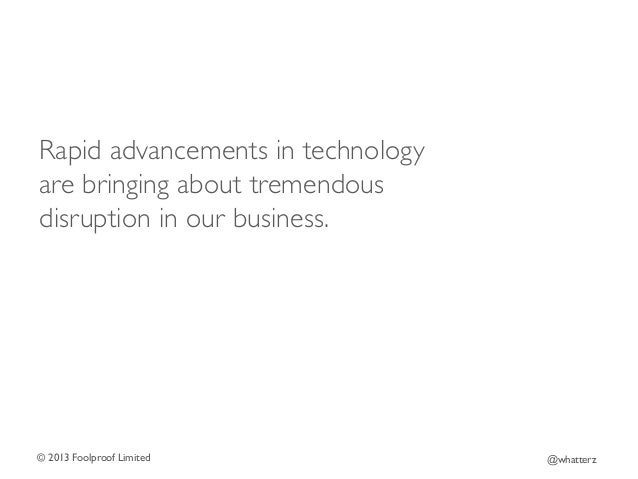 Rapid advancements in technology are bringing about tremendous disruption in our business.   © 2013 Foolproof Limited   ...