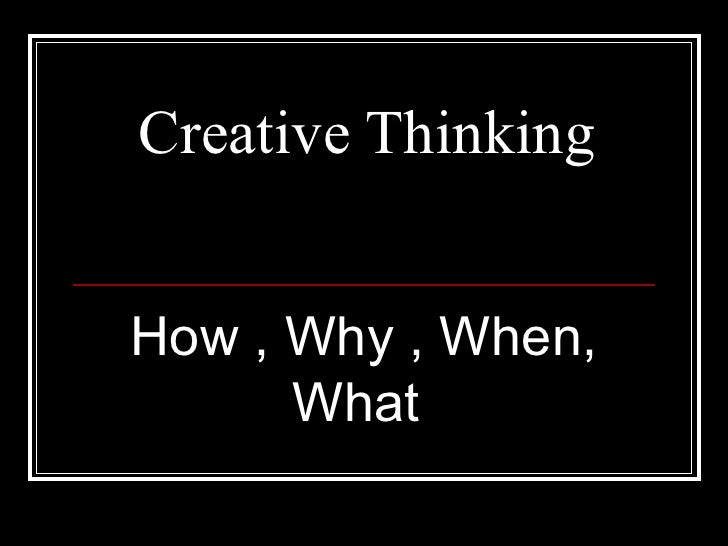 Creative Thinking How , Why , When, What