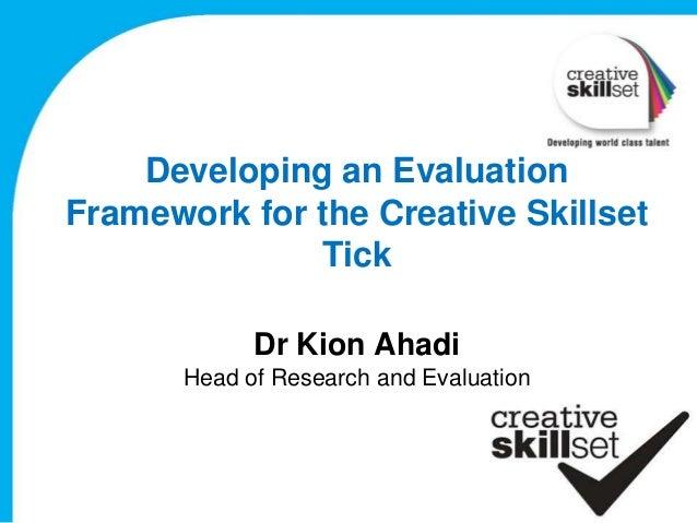 Developing an EvaluationFramework for the Creative Skillset              Tick             Dr Kion Ahadi       Head of Rese...