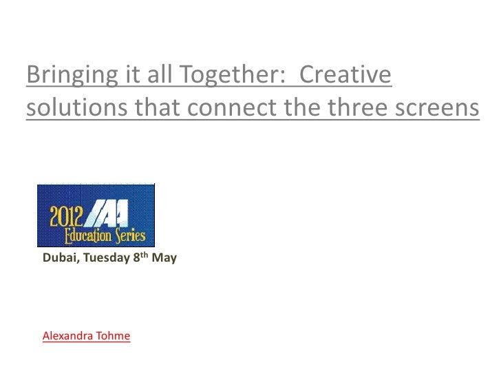 Bringing it all Together: Creativesolutions that connect the three screens Dubai, Tuesday 8th May Alexandra Tohme