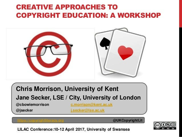 CREATIVE APPROACHES TO COPYRIGHT EDUCATION: A WORKSHOP https://copyrightliteracy.org @UKCopyrightLit LILAC Conference:10-1...