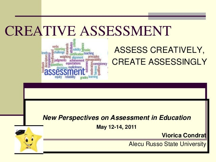 CREATIVE ASSESSMENT<br />ASSESS CREATIVELY,<br />CREATE ASSESSINGLY<br />New Perspectives on Assessment in Education<br />...