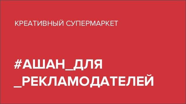 #АШАН_ДЛЯ _РЕКЛАМОДАТЕЛЕЙ КРЕАТИВНЫЙ СУПЕРМАРКЕТ