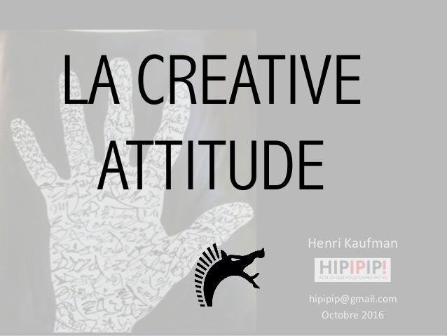 HenriKaufman hipipip@gmail.com Octobre2016 LA CREATIVE ATTITUDE