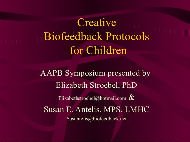 Creative Biofeedback Protocols      for ChildrenAAPB Symposium presented by    Elizabeth Stroebel, PhD     Elizabethstroeb...