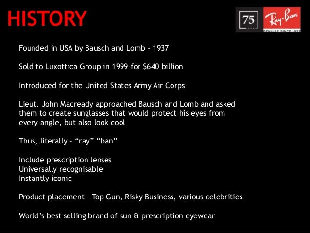 HISTORY Founded in USA by Bausch and Lomb – 1937 Sold to Luxottica Group in 1999 for $640 billion Introduced for the Unite...