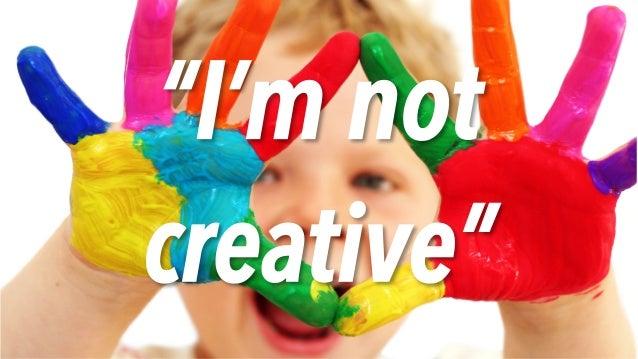 """I'm not creative"""