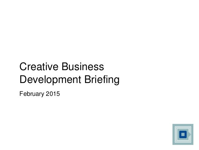 Creative Business Development Briefing February 2015