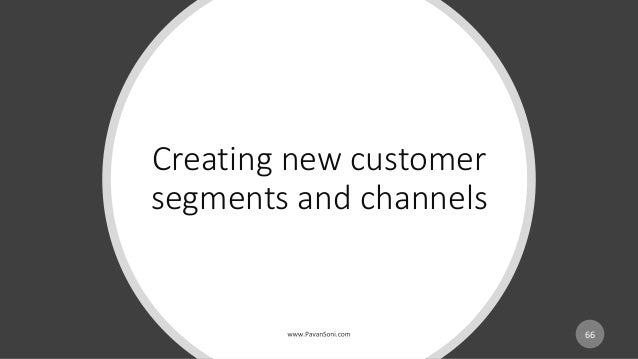 Creating new customer segments and channels 66