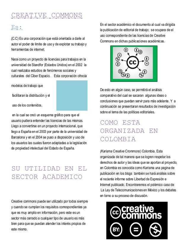 CREATIVE COMMONS Es: (C.C) Es una corporación que está orientada a darle al autor el poder de limite de uso y de explotar ...