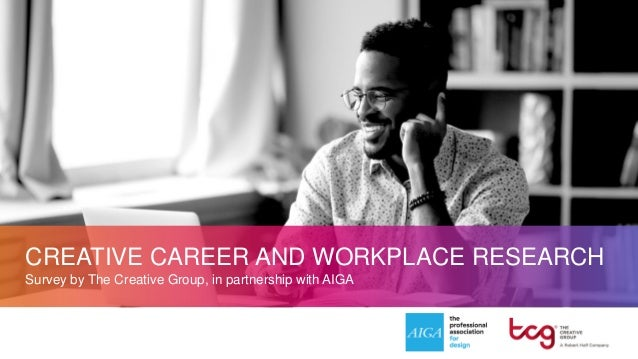 CREATIVE CAREER AND WORKPLACE RESEARCH Survey by The Creative Group, in partnership with AIGA