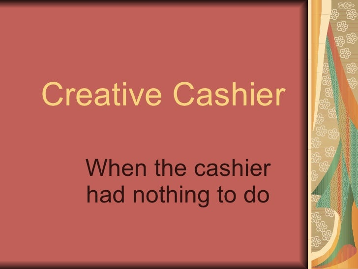 Creative Cashier When the cashier had nothing to do