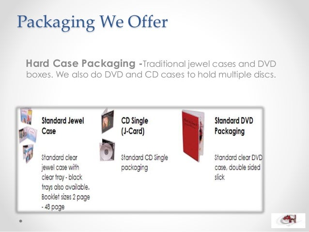 Packaging We Offer Hard Case Packaging -Traditional jewel cases and DVD boxes. We also do DVD and CD cases to hold multipl...