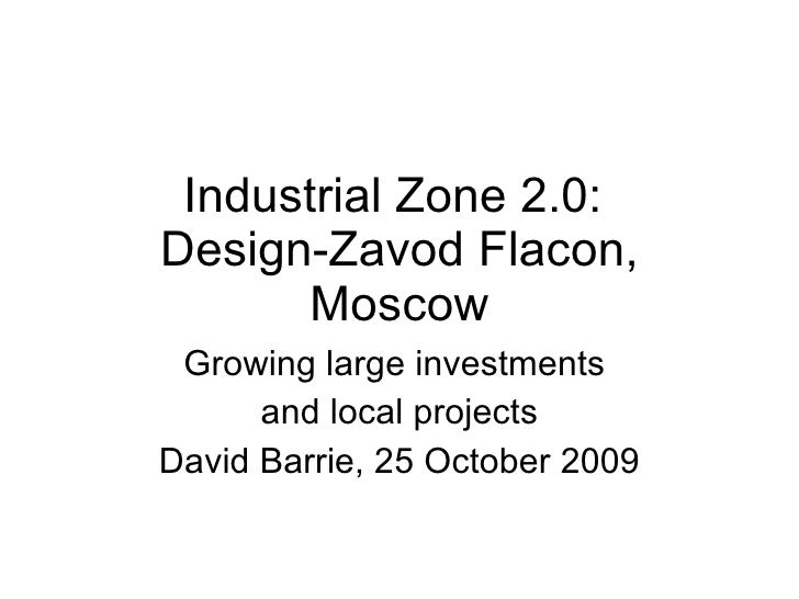 Industrial Zone 2.0:  Design-Zavod Flacon, Moscow Growing large investments  and local projects David Barrie, 25 October 2...