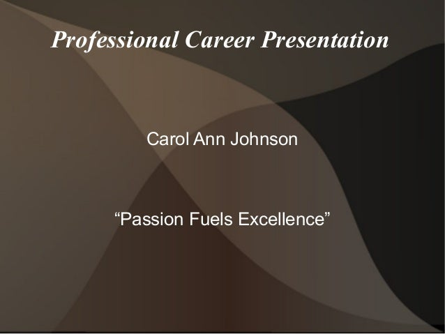 "Professional Career Presentation Carol Ann Johnson ""Passion Fuels Excellence"""