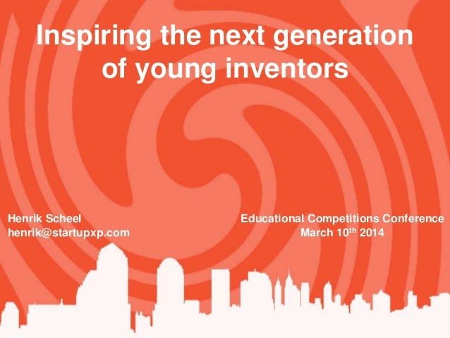 Henrik Scheel henrik@startupxp.com Inspiring the next generation of young inventors Educational Competitions Conference Ma...