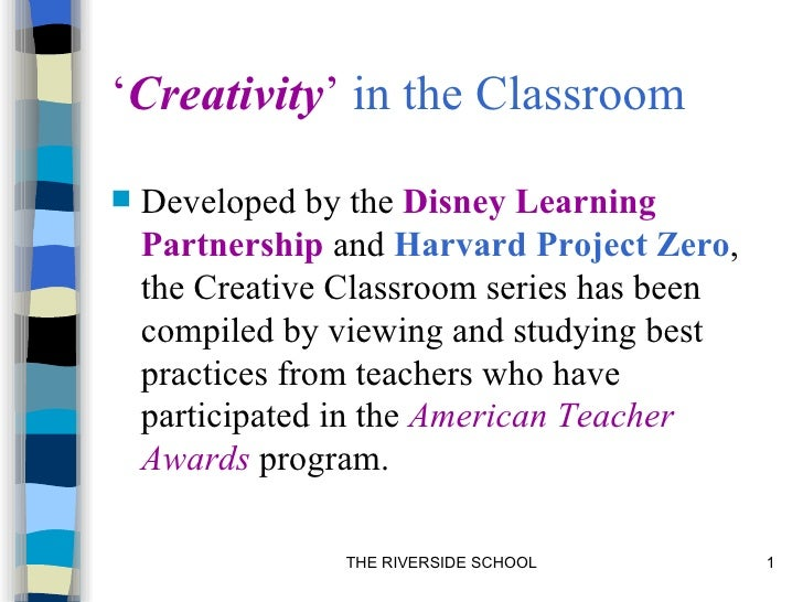'Creativity' in the Classroom   Developed by the Disney Learning    Partnership and Harvard Project Zero,    the Creative...