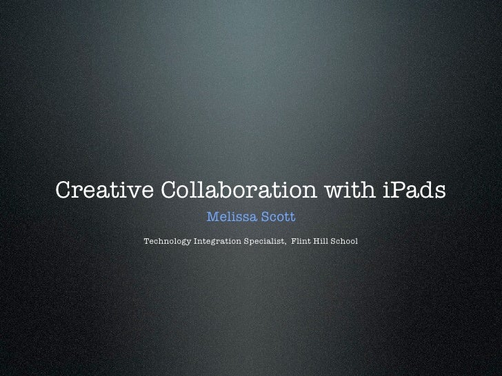 Creative Collaboration with iPads                      Melissa Scott       Technology Integration Specialist, Flint Hill S...