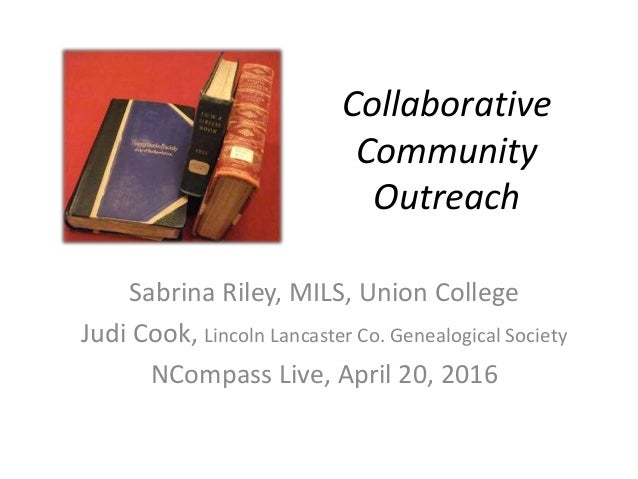 Collaborative Community Outreach Sabrina Riley, MILS, Union College Judi Cook, Lincoln Lancaster Co. Genealogical Society ...