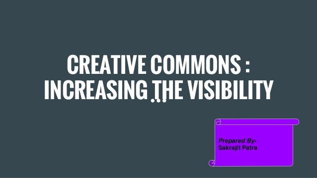 CREATIVE COMMONS : INCREASING THE VISIBILITY Prepared By- Sakrajit Patra