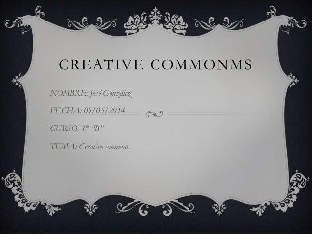 "CREATIVE COMMONMS NOMBRE: José González FECHA: 05/05/2014 CURSO: 1° ""B"" TEMA: Creative commons"