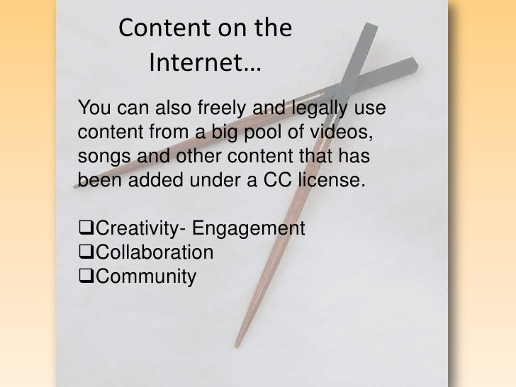 Content on the Internet…<br />You can also freely and legally use content from a big pool of videos, songs and other conte...
