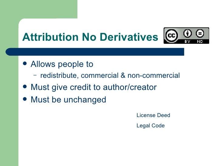 Attribution No Derivatives  <ul><li>Allows people to </li></ul><ul><ul><li>redistribute, commercial & non-commercial </li>...