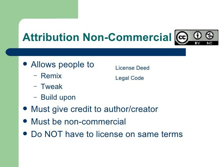 Attribution Non-Commercial  <ul><li>Allows people to </li></ul><ul><ul><li>Remix </li></ul></ul><ul><ul><li>Tweak </li></u...